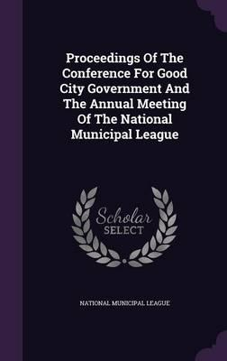 Proceedings of the Conference for Good City Government and the Annual Meeting of the National Municipal League