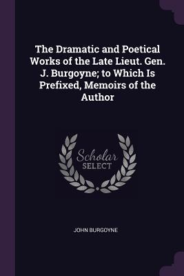 The Dramatic and Poetical Works of the Late Lieut. Gen. J. Burgoyne; To Which Is Prefixed, Memoirs of the Author