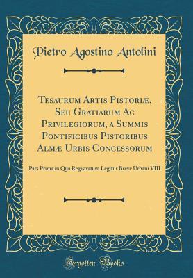 Tesaurum Artis Pistoriæ, Seu Gratiarum Ac Privilegiorum, a Summis Pontificibus Pistoribus Almæ Urbis Concessorum