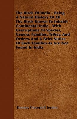 The Birds Of India - Being A Natural History Of All The Birds Known To Inhabit Continental India - With Descriptions Of Species, Genera, Families, ... Of Such Families As Are Not Found In India