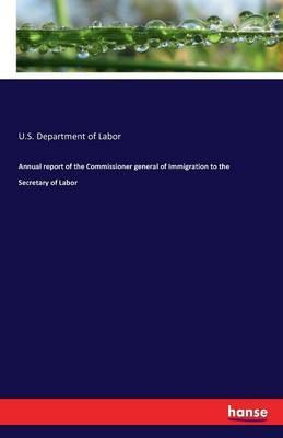 Annual report of the Commissioner general of Immigration to the Secretary of Labor
