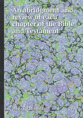 An Abridgment and Review of Each Chapter of the Bible and Testament