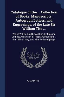 Catalogue of the ... Collection of Books, Manuscripts, Autograph Letters, and Engravings, of the Late Sir William Tite ...