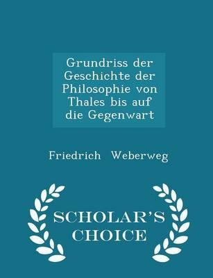 Grundriss Der Geschichte Der Philosophie Von Thales Bis Auf Die Gegenwart - Scholar's Choice Edition