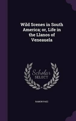 Wild Scenes in South America; Or, Life in the Llanos of Veneauela