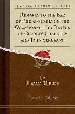 Remarks to the Bar of Philadelphia on the Occasion of the Deaths of Charles Chauncey and John Sergeant (Classic Reprint)