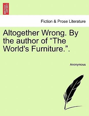 """Altogether Wrong. By the author of """"The World's Furniture."""". Vol. III"""