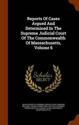 Reports of Cases Argued and Determined in the Supreme Judicial Court of the Commonwealth of Massachusetts, Volume 6