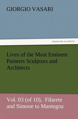 Lives of the Most Eminent Painters Sculptors and Architects Vol. 03 (of 10),  Filarete and Simone to Mantegna