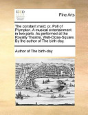 The Constant Maid; Or, Poll of Plympton a Musical Entertainment in Two Parts As Performed at the Royalty Theatre, Well-Close-Square by the Author O