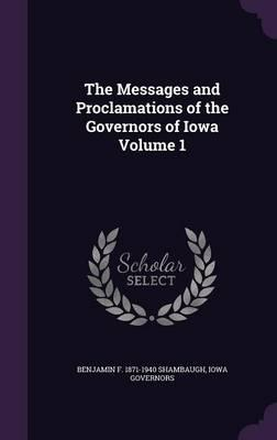 The Messages and Proclamations of the Governors of Iowa Volume 1