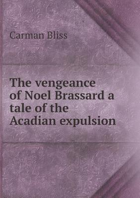 The Vengeance of Noel Brassard a Tale of the Acadian Expulsion