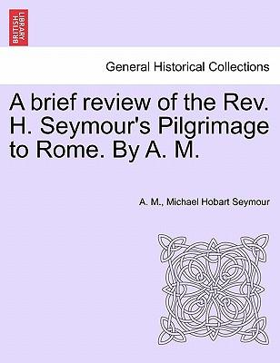 A brief review of the Rev. H. Seymour's Pilgrimage to Rome. By A. M