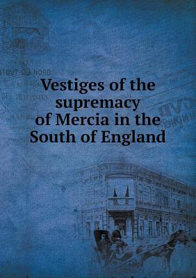 Vestiges of the Supremacy of Mercia in the South of England