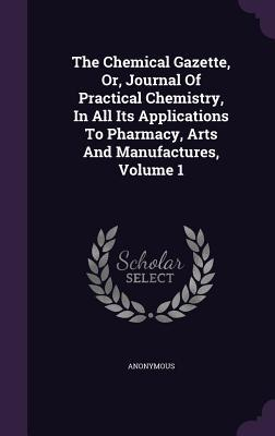 The Chemical Gazette, Or, Journal of Practical Chemistry, in All Its Applications to Pharmacy, Arts and Manufactures, Volume 1