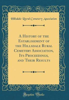 A History of the Establishment of the Hillsdale Rural Cemetery Association, Its Proceedings, and Their Results (Classic Reprint)