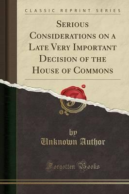 Serious Considerations on a Late Very Important Decision of the House of Commons (Classic Reprint)