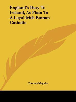 England's Duty to Ireland, as Plain to a Loyal Irish Roman Catholic