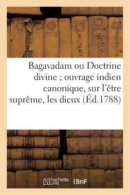 Bagavadam Ou Doctrine Divine ; Ouvrage Indien Canonique, Sur l'Être Supreme, les Dieux