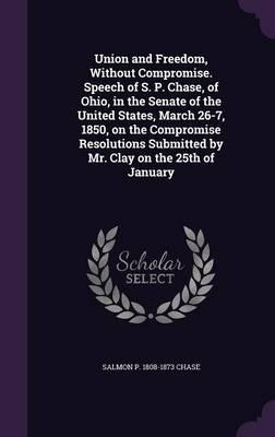 Union and Freedom, Without Compromise. Speech of S. P. Chase, of Ohio, in the Senate of the United States, March 26-7, 1850, on the Compromise Resolutions Submitted by Mr. Clay on the 25th of January
