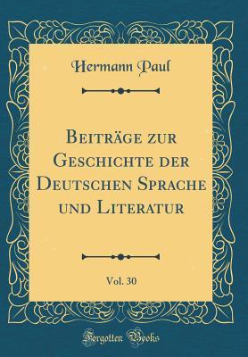 Beiträge zur Geschichte der Deutschen Sprache und Literatur, Vol. 30 (Classic Reprint)