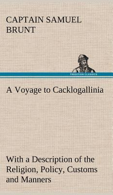 A Voyage to Cacklogallinia With a Description of the Religion, Policy, Customs and Manners of That Country