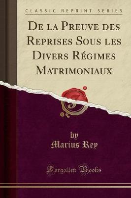De la Preuve des Reprises Sous les Divers Régimes Matrimoniaux (Classic Reprint)