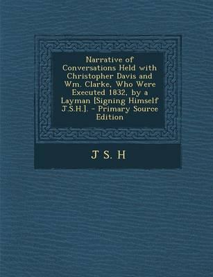 Narrative of Conversations Held with Christopher Davis and Wm. Clarke, Who Were Executed 1832, by a Layman [Signing Himself J.S.H.]. - Primary Source
