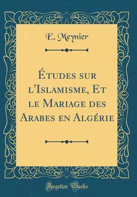 Études sur l'Islamisme, Et le Mariage des Arabes en Algérie (Classic Reprint)