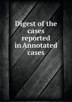 Digest of the Cases Reported in Annotated Cases