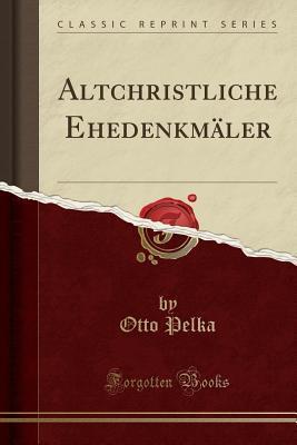 Altchristliche Ehedenkmäler (Classic Reprint)