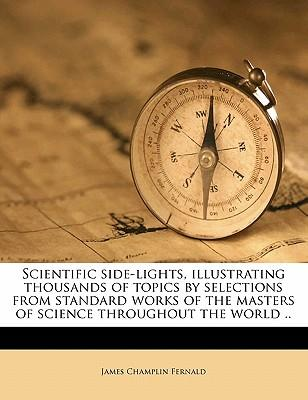 Scientific Side-Lights, Illustrating Thousands of Topics by Selections from Standard Works of the Masters of Science Throughout the World .