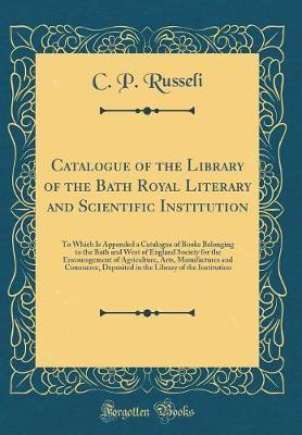 Catalogue of the Library of the Bath Royal Literary and Scientific Institution
