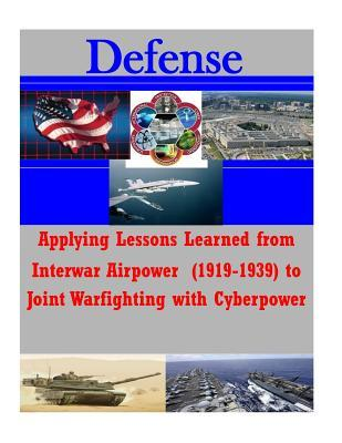 Applying Lessons Learned from Interwar Airpower 1919-1939 to Joint Warfighting With Cyberpower