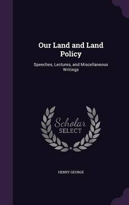 Our Land and Land Policy, Speeches, Lectures and Miscellaneous Writings