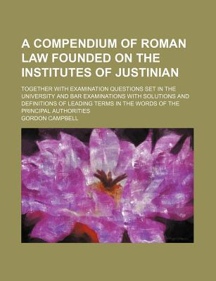 A Compendium of Roman Law Founded on the Institutes of Justinian; Together with Examination Questions Set in the University and Bar Examinations with in the Words of the Principal Authorities