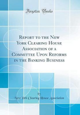 Report to the New York Clearing House Association of a Committee Upon Reforms in the Banking Business (Classic Reprint)