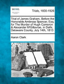 Trial of James Graham, Before the Honorable Ambrose Spencer, Esq. for the Murder of Hugh Cameron and Alexander M'Gillavrae, in Delhi, Delaware County, July 14th, 1813