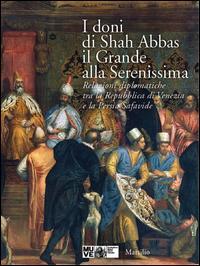 I doni di Shah Abbas il Grande alla Serenissima. Relazioni diplomatiche tra la Repubblica di Venezia e la Persia Safavide. Catalogo della mostra. Ediz. illustrata