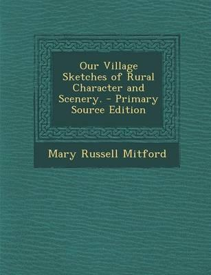 Our Village Sketches of Rural Character and Scenery. - Primary Source Edition