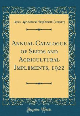 Annual Catalogue of Seeds and Agricultural Implements, 1922 (Classic Reprint)