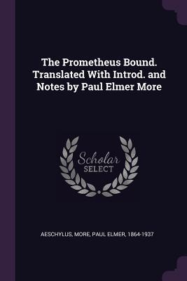 The Prometheus Bound. Translated with Introd. and Notes by Paul Elmer More