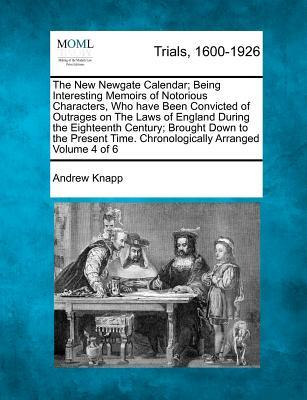 The New Newgate Calendar; Being Interesting Memoirs of Notorious Characters, Who Have Been Convicted of Outrages on the Laws of England During the ... Time. Chronologically Arranged Volume 4 of 6