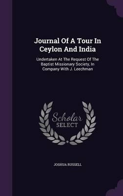 Journal of a Tour in Ceylon and India, Undertaken at the Request of the Baptist Missionary Society, in Company with J. Leechman ..