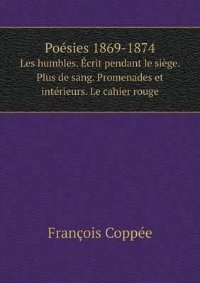 Poesies 1869-1874 Les Humbles. Ecrit Pendant Le Siege. Plus de Sang. Promenades Et Interieurs. Le Cahier Rouge