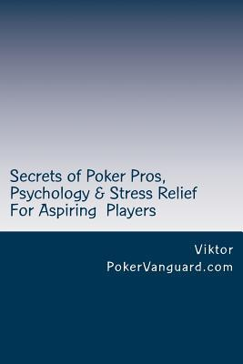 Secrets of Poker Pros, Psychology & Stress Relief for Aspiring Poker Players