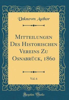 Mitteilungen Des Historischen Vereins Zu Osnabrück, 1860, Vol. 6 (Classic Reprint)