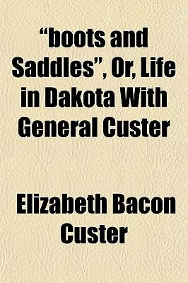 Boots and Saddles, Or, Life in Dakota with General Custer Boots and Saddles, Or, Life in Dakota with General Custer