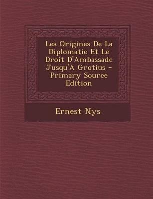 Les Origines de La Diplomatie Et Le Droit D'Ambassade Jusqu'a Grotius