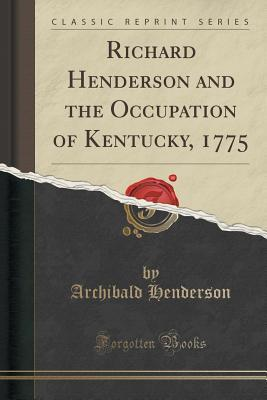 Richard Henderson and the Occupation of Kentucky, 1775 (Classic Reprint)